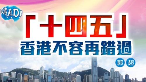 講真D|「十四五」香港不容再錯過