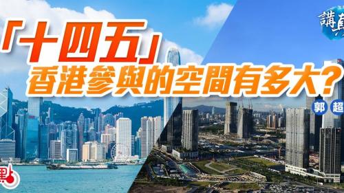 講真D|「十四五」香港參與的空間有多大?