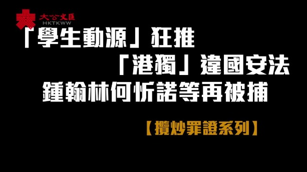 攬炒罪證系列|「學生動源」狂推「港獨」違國安法 鍾翰林何忻諾等再被捕