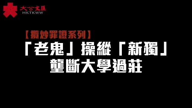 攬炒罪證系列|「老鬼」操縱「新獨」 壟斷大學過莊