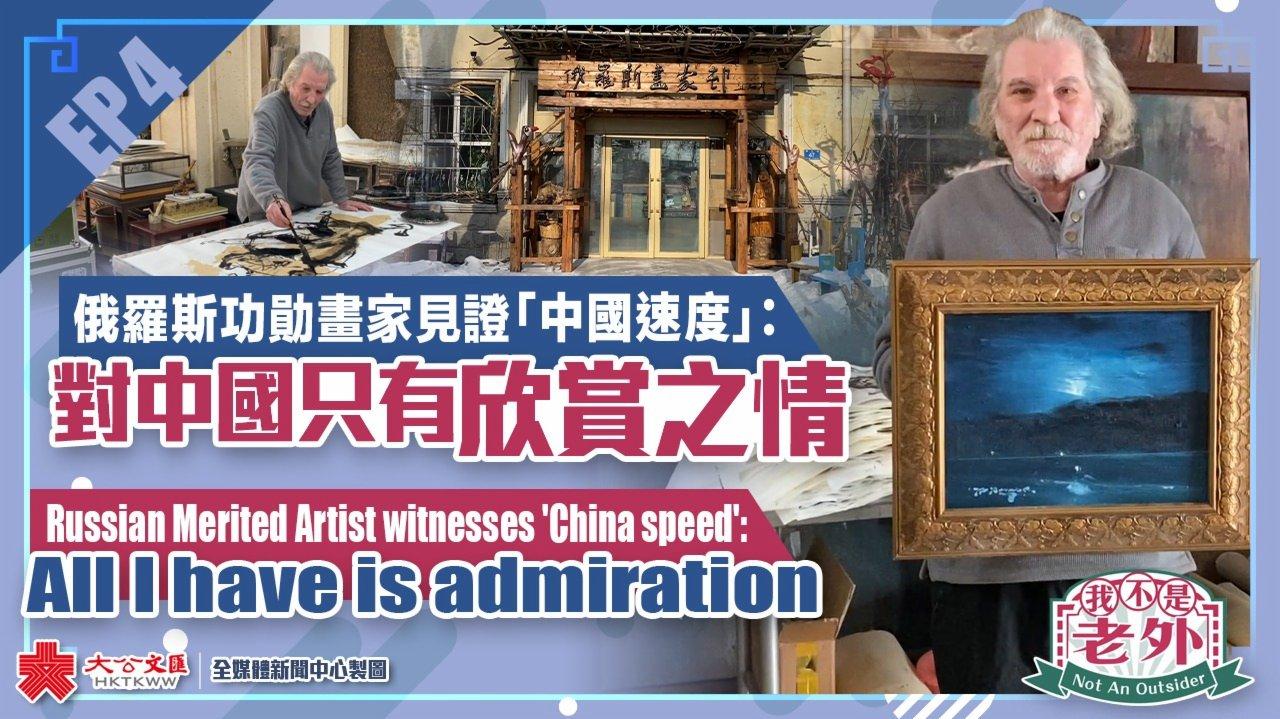 我不是老外|EP4:俄羅斯功勛畫家見證「中國速度」:對中國只有欣賞之情